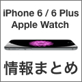 【完全版】iPhone 6、iPhone 6 Plus、Apple Watchの情報まとめ!