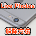 iPhone 6s/6s Plusで写真を撮るときは要注意! 『Live Photos』の解除方法とは?